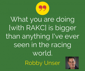 What you are doing [with RAKC] is bigger than anything I've ever seen in the racing world. Robby Unser
